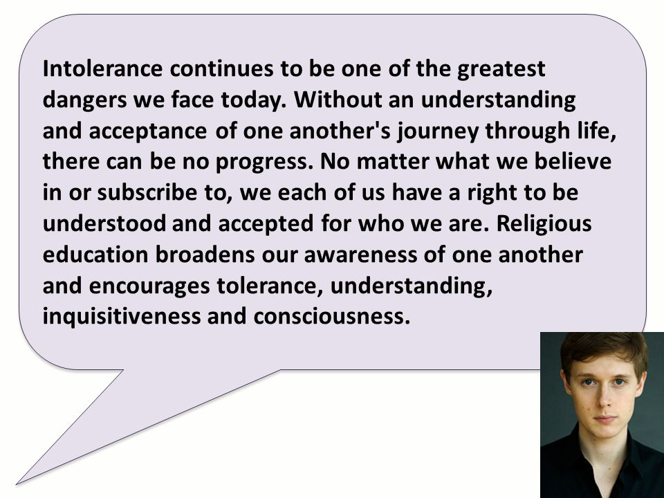 Intolerance continues to be one of the greatest dangers we face today. Without an understanding and acceptance of one another's journey through life,
