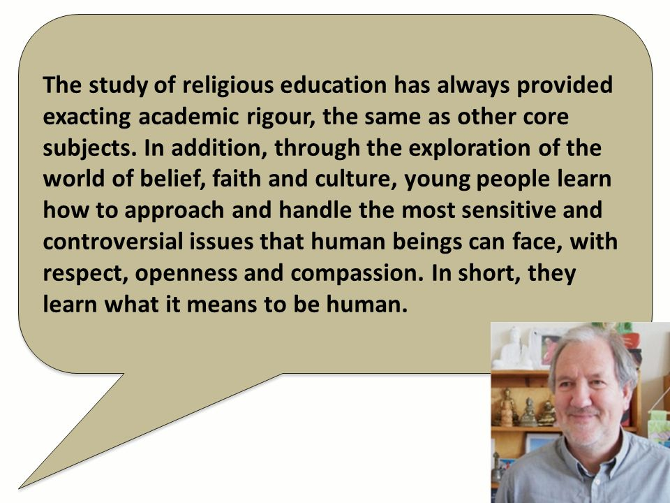 The study of religious education has always provided exacting academic rigour, the same as other core subjects. In addition, through the exploration o