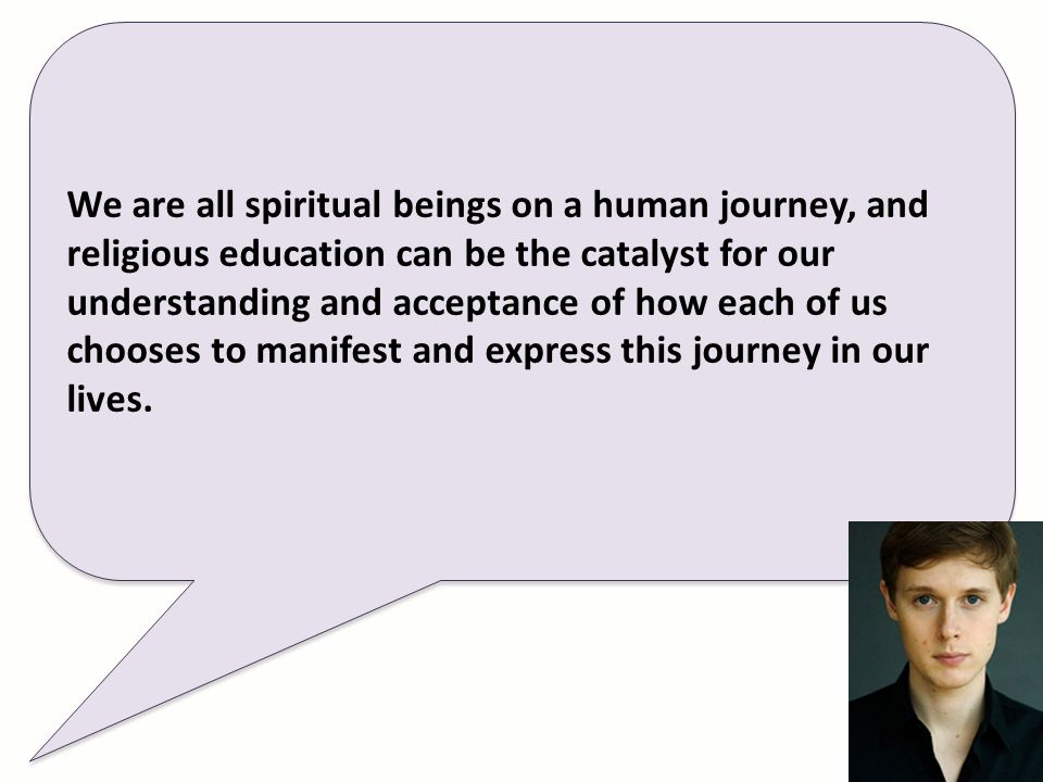 We are all spiritual beings on a human journey, and religious education can be the catalyst for our understanding and acceptance of how each of us chooses to manifest and express this journey in our lives.