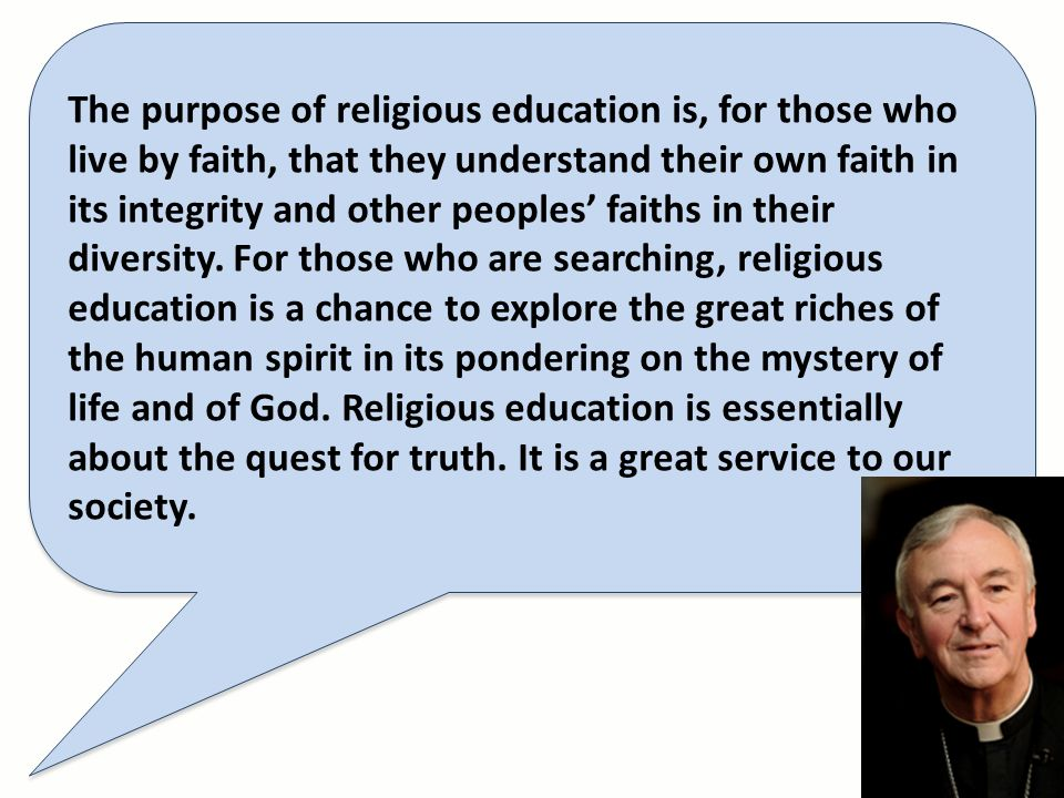 The purpose of religious education is, for those who live by faith, that they understand their own faith in its integrity and other peoples faiths in