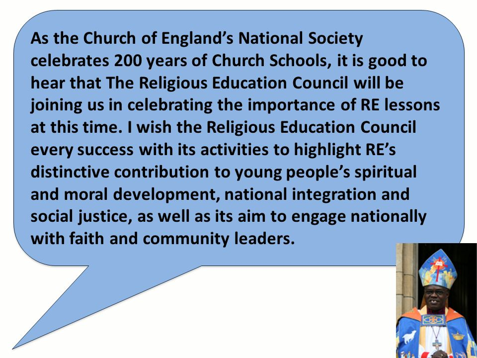As the Church of Englands National Society celebrates 200 years of Church Schools, it is good to hear that The Religious Education Council will be joining us in celebrating the importance of RE lessons at this time.