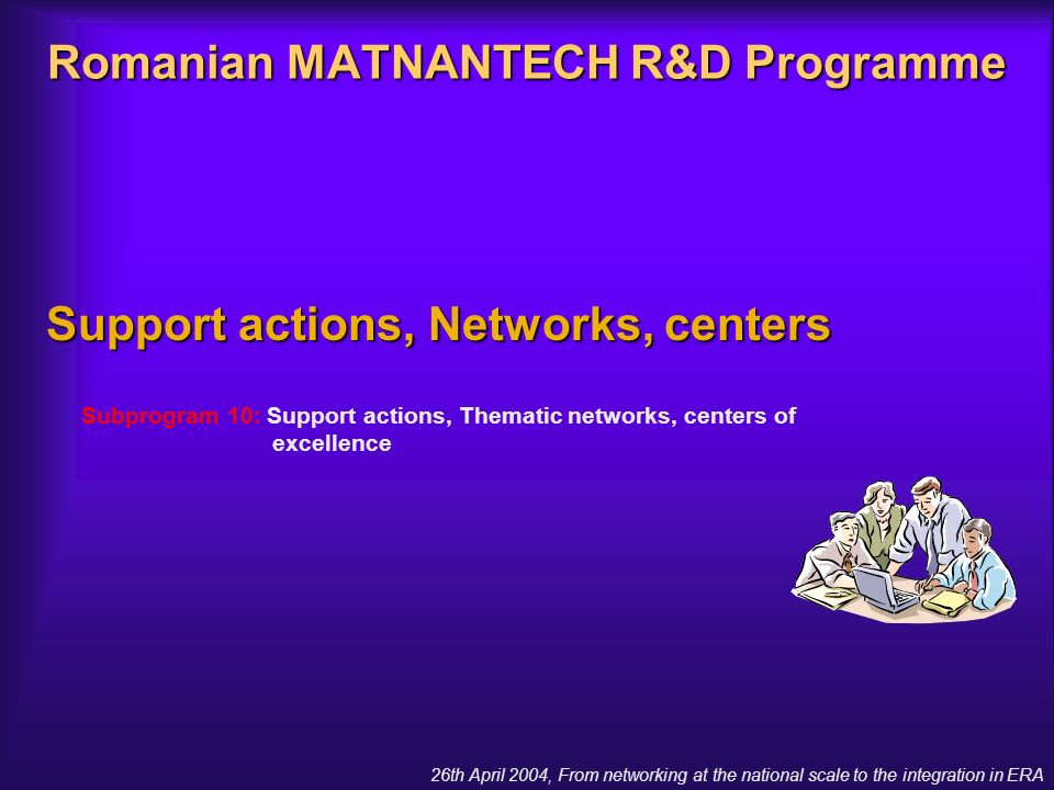 26th April 2004, From networking at the national scale to the integration in ERA Romanian MATNANTECH R&D Programme Support actions, Networks, centers