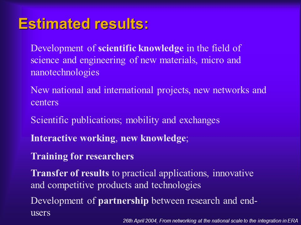 Estimated results: Development of scientific knowledge in the field of science and engineering of new materials, micro and nanotechnologies New national and international projects, new networks and centers Scientific publications; mobility and exchanges Interactive working, new knowledge; Training for researchers Transfer of results to practical applications, innovative and competitive products and technologies Development of partnership between research and end- users