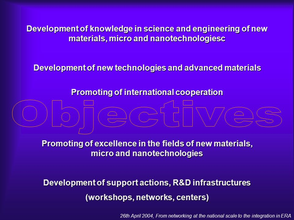26th April 2004, From networking at the national scale to the integration in ERA Development of knowledge in science and engineering of new materials, micro and nanotechnologiesc Development of new technologies and advanced materials Promoting of international cooperation Promoting of excellence in the fields of new materials, micro and nanotechnologies Development of support actions, R&D infrastructures (workshops, networks, centers)