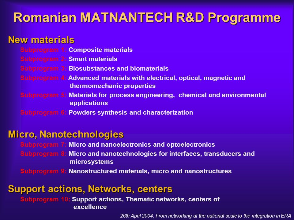 26th April 2004, From networking at the national scale to the integration in ERA Romanian MATNANTECH R&D Programme New materials Micro, Nanotechnologies Support actions, Networks, centers Subprogram 1: Composite materials Subprogram 2: Smart materials Subprogram 3: Biosubstances and biomaterials Subprogram 4: Advanced materials with electrical, optical, magnetic and thermomechanic properties Subprogram 5: Materials for process engineering, chemical and environmental applications Subprogram 6: Powders synthesis and characterization Subprogram 7: Micro and nanoelectronics and optoelectronics Subprogram 8: Micro and nanotechnologies for interfaces, transducers and microsystems Subprogram 9: Nanostructured materials, micro and nanostructures Subprogram 10: Support actions, Thematic networks, centers of excellence
