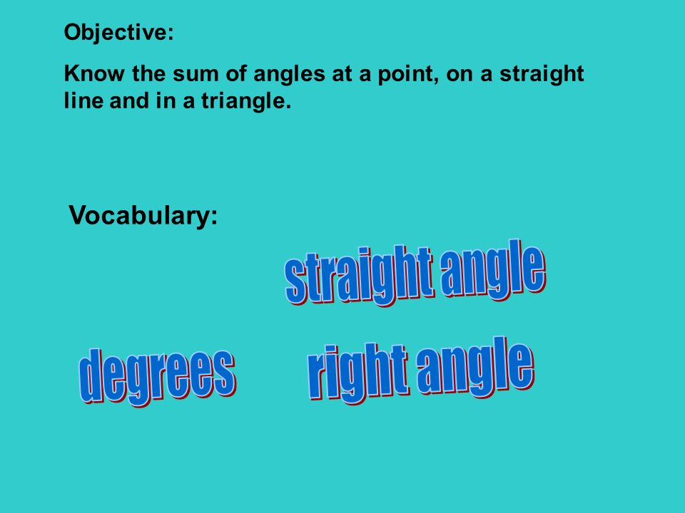 Objective: Know the sum of angles at a point, on a straight line and in a triangle. Vocabulary: