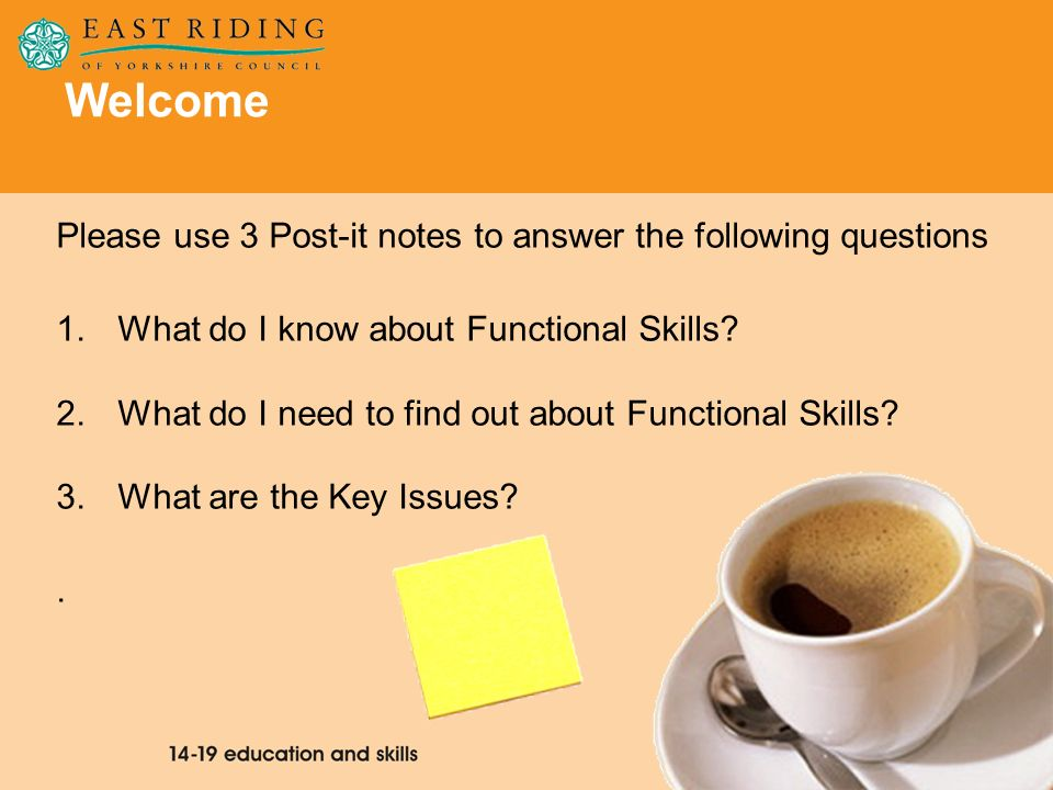 2 Welcome Please use 3 Post-it notes to answer the following questions 1.What do I know about Functional Skills? 2.What do I need to find out about Fu