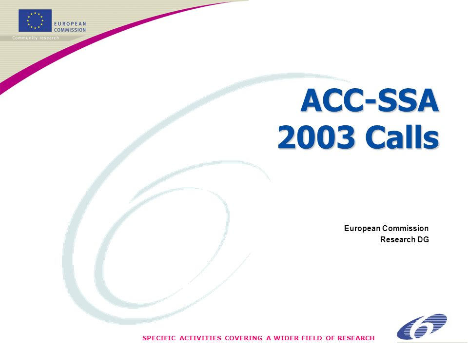 SPECIFIC ACTIVITIES COVERING A WIDER FIELD OF RESEARCH ACC-SSA 2003 Calls European Commission Research DG