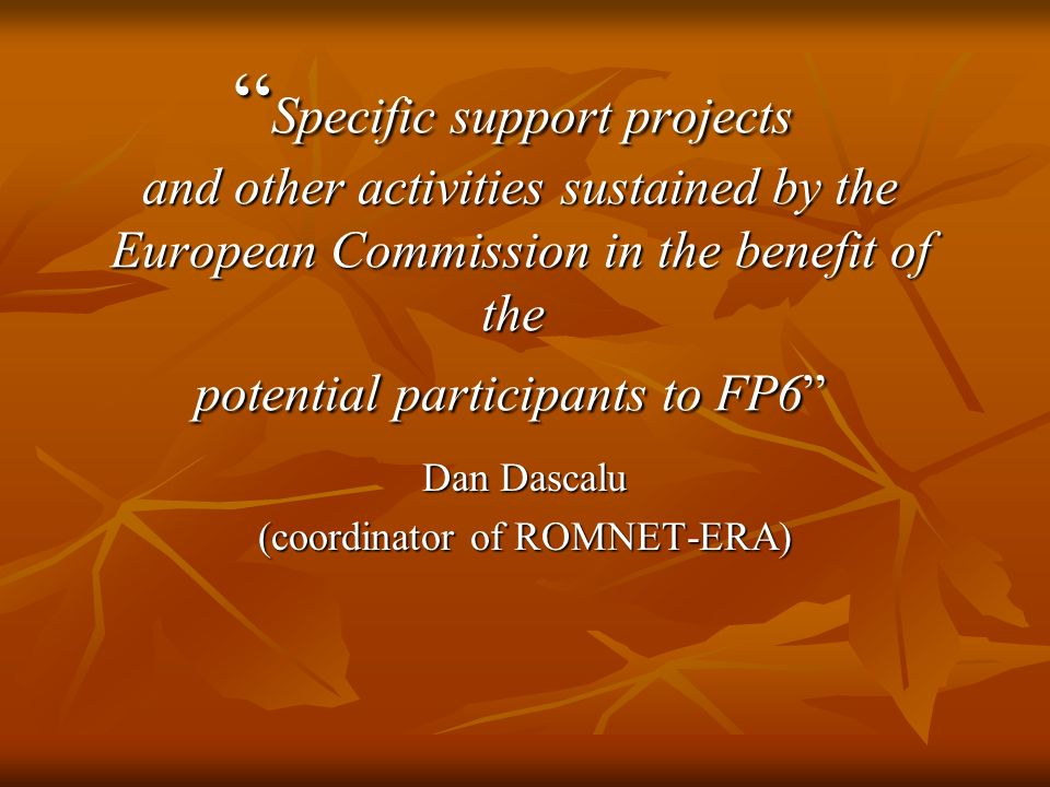 Specific support projects and other activities sustained by the European Commission in the benefit of the potential participants to FP6 Specific support projects and other activities sustained by the European Commission in the benefit of the potential participants to FP6 Dan Dascalu (coordinator of ROMNET-ERA)