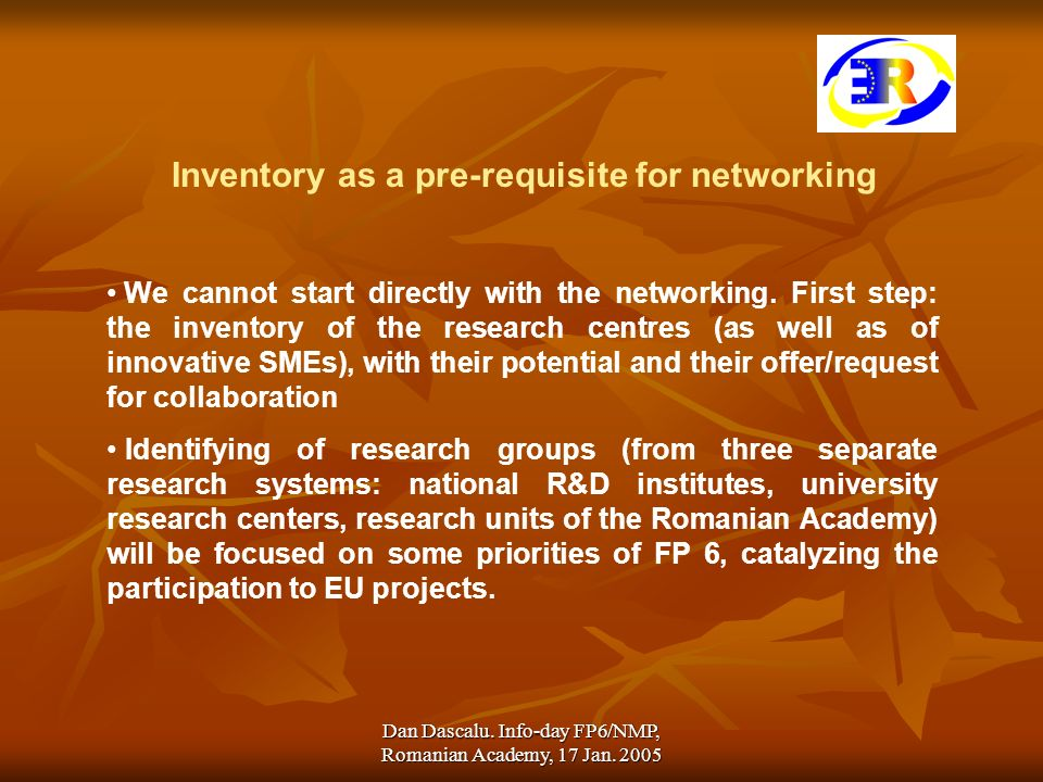Dan Dascalu. Info-day FP6/NMP, Romanian Academy, 17 Jan. 2005 Inventory as a pre-requisite for networking We cannot start directly with the networking