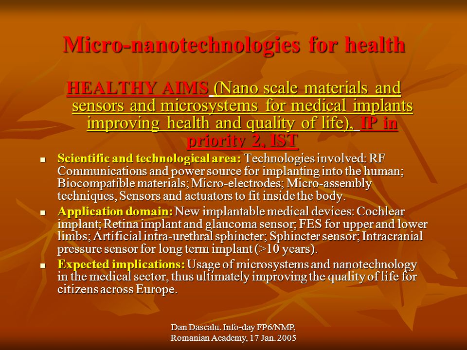 Dan Dascalu. Info-day FP6/NMP, Romanian Academy, 17 Jan. 2005 Micro-nanotechnologies for health HEALTHY AIMS (Nano scale materials and sensors and mic