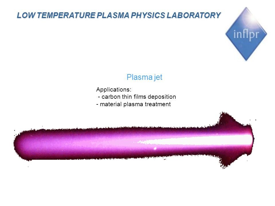 Plasma jet Applications: - carbon thin films deposition - material plasma treatment LOW TEMPERATURE PLASMA PHYSICS LABORATORY