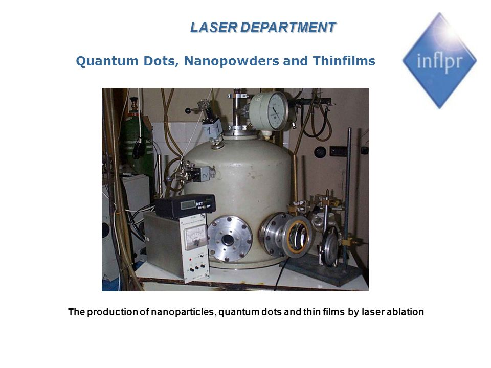 LASER DEPARTMENT The production of nanoparticles, quantum dots and thin films by laser ablation Quantum Dots, Nanopowders and Thinfilms