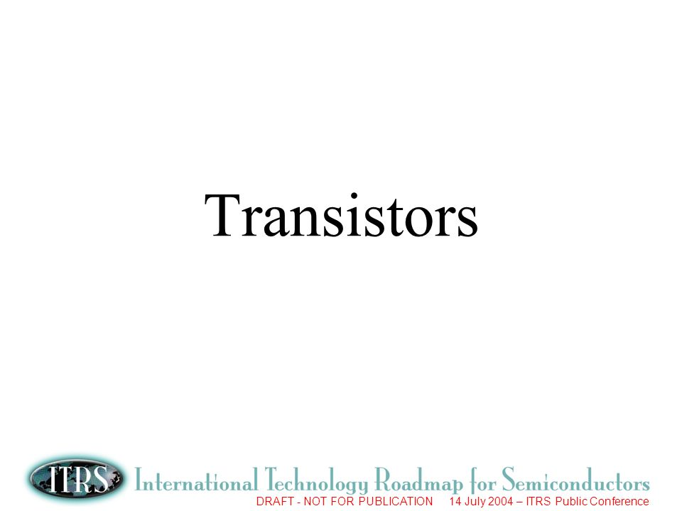 DRAFT - NOT FOR PUBLICATION 14 July 2004 – ITRS Public Conference Transistors