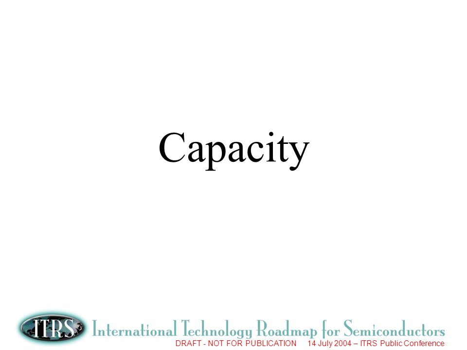 DRAFT - NOT FOR PUBLICATION 14 July 2004 – ITRS Public Conference Capacity