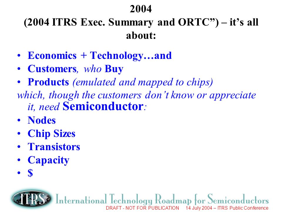 DRAFT - NOT FOR PUBLICATION 14 July 2004 – ITRS Public Conference 90s21st Century Semiconductor Industry Technology Economics Semiconductor Industry Clear Both Economics + Technology Hurdles = Growth
