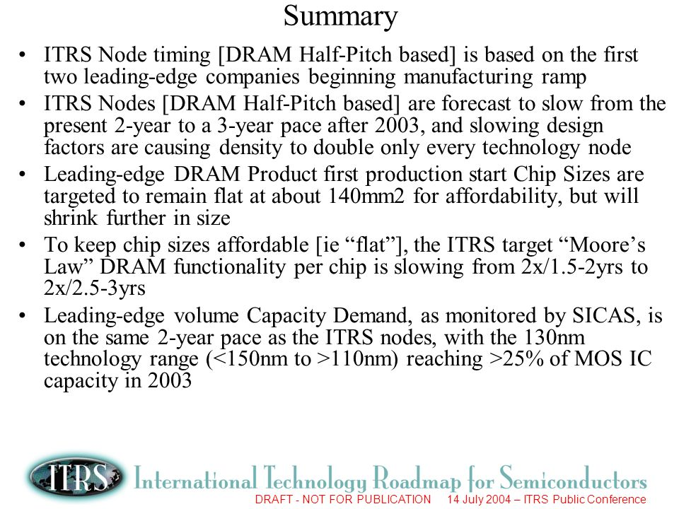 DRAFT - NOT FOR PUBLICATION 14 July 2004 – ITRS Public Conference Summary ITRS Node timing [DRAM Half-Pitch based] is based on the first two leading-e