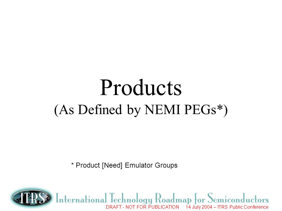 DRAFT - NOT FOR PUBLICATION 14 July 2004 – ITRS Public Conference Products (As Defined by NEMI PEGs*) * Product [Need] Emulator Groups
