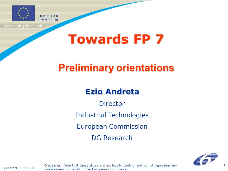Bucharest, 17.01.2005 1 Towards FP 7 Preliminary orientations Ezio Andreta Director Industrial Technologies European Commission DG Research Disclaimer: Note that these slides are not legally binding and do not represent any commitment on behalf of the European Commission