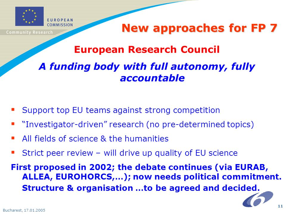 Bucharest, New approaches for FP 7 European Research Council A funding body with full autonomy, fully accountable Support top EU teams against strong competition Investigator-driven research (no pre-determined topics) All fields of science & the humanities Strict peer review – will drive up quality of EU science First proposed in 2002; the debate continues (via EURAB, ALLEA, EUROHORCS,…); now needs political commitment.