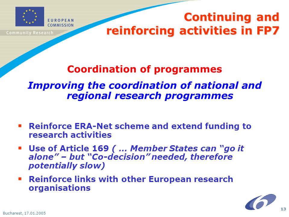 Bucharest, Coordination of programmes Improving the coordination of national and regional research programmes Reinforce ERA-Net scheme and extend funding to research activities Use of Article 169 ( … Member States can go it alone – but Co-decision needed, therefore potentially slow) Reinforce links with other European research organisations Continuing and reinforcing activities in FP7