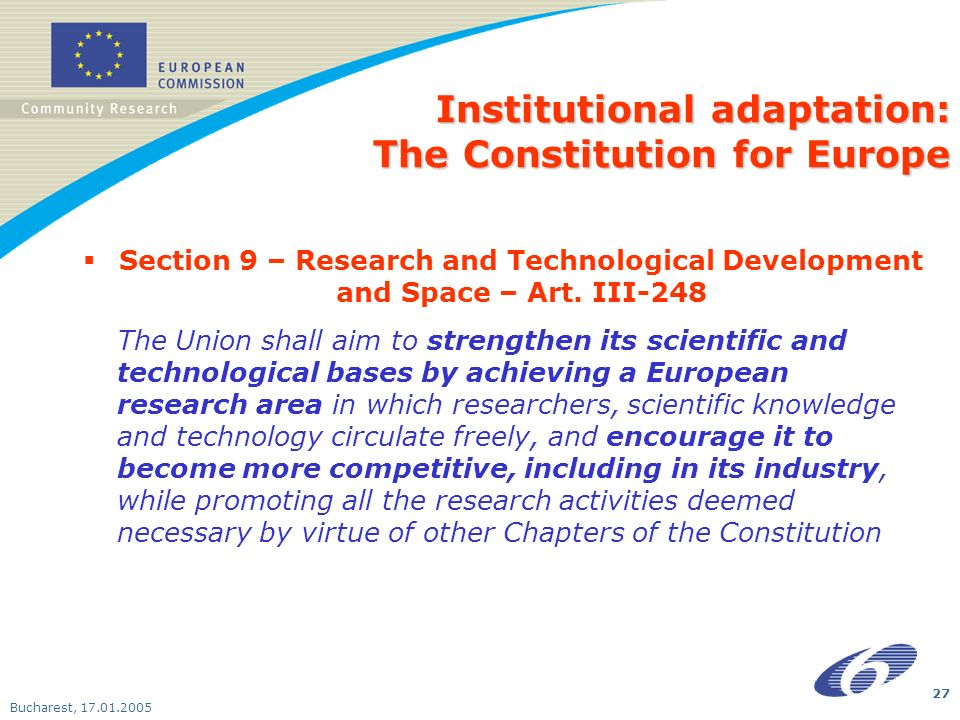 Bucharest, 17.01.2005 27 Institutional adaptation: The Constitution for Europe Section 9 – Research and Technological Development and Space – Art. III