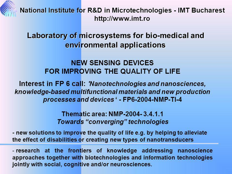 NEW SENSING DEVICES FOR IMPROVING THE QUALITY OF LIFE Interest in FP 6 call: Nanotechnologies and nanosciences, knowledge-based multifunctional materials and new production processes and devices - FP6-2004-NMP-TI-4 Thematic area: NMP-2004- 3.4.1.1 Towards converging technologies - new solutions to improve the quality of life e.g.