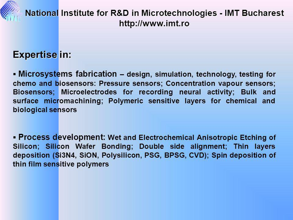 Expertise in: Microsystems fabrication – design, simulation, technology, testing for chemo and biosensors: Pressure sensors; Concentration vapour sensors; Biosensors; Microelectrodes for recording neural activity; Bulk and surface micromachining; Polymeric sensitive layers for chemical and biological sensors Process development: Wet and Electrochemical Anisotropic Etching of Silicon; Silicon Wafer Bonding; Double side alignment; Thin layers deposition (Si3N4, SiON, Polysilicon, PSG, BPSG, CVD); Spin deposition of thin film sensitive polymers National Institute for R&D in Microtechnologies - IMT Bucharest