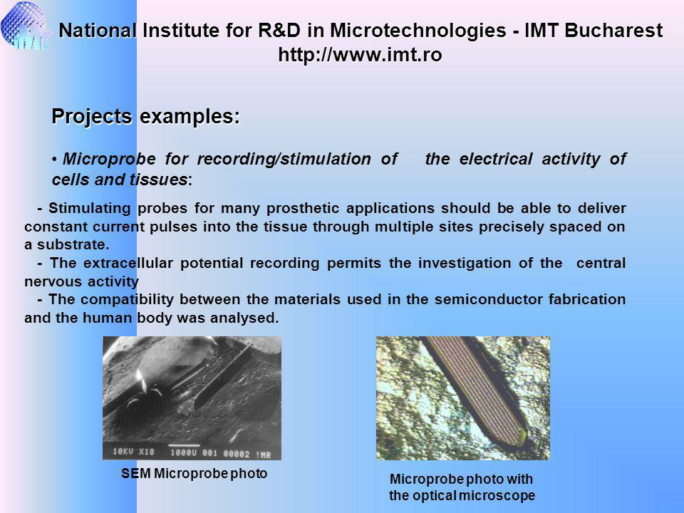 http://www.imt.ro Projects examples: Microprobe for recording/stimulation of the electrical activity of cells and tissues: - Stimulating probes for many prosthetic applications should be able to deliver constant current pulses into the tissue through multiple sites precisely spaced on a substrate.
