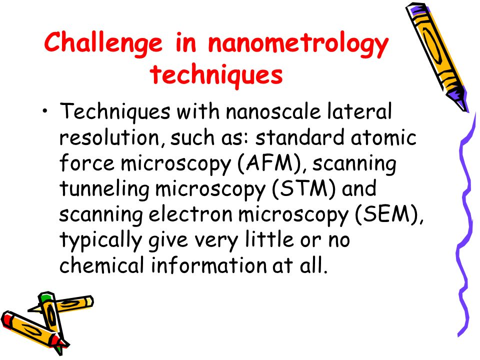 Challenge in nanometrology techniques Techniques with nanoscale lateral resolution, such as: standard atomic force microscopy (AFM), scanning tunneling microscopy (STM) and scanning electron microscopy (SEM), typically give very little or no chemical information at all.