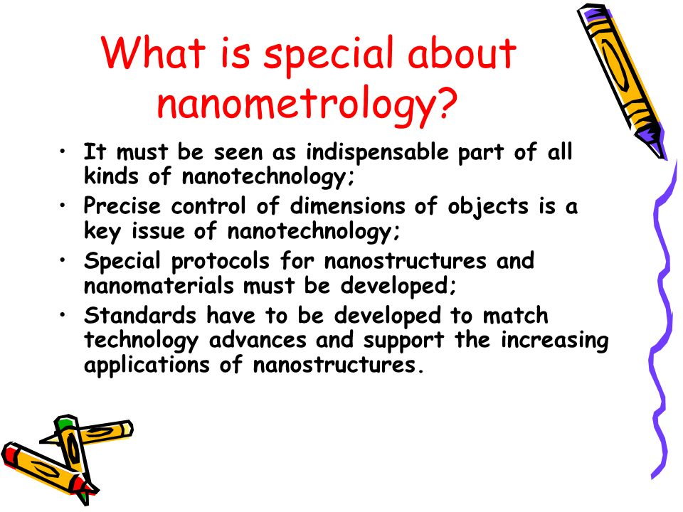 What is special about nanometrology? It must be seen as indispensable part of all kinds of nanotechnology; Precise control of dimensions of objects is