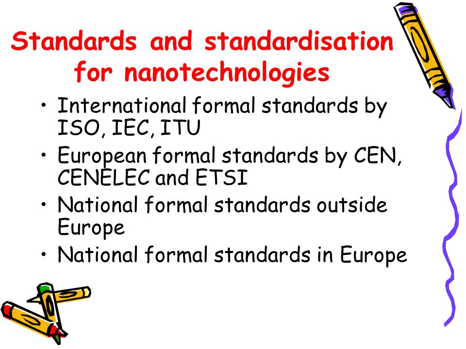 Standards and standardisation for nanotechnologies International formal standards by ISO, IEC, ITU European formal standards by CEN, CENELEC and ETSI