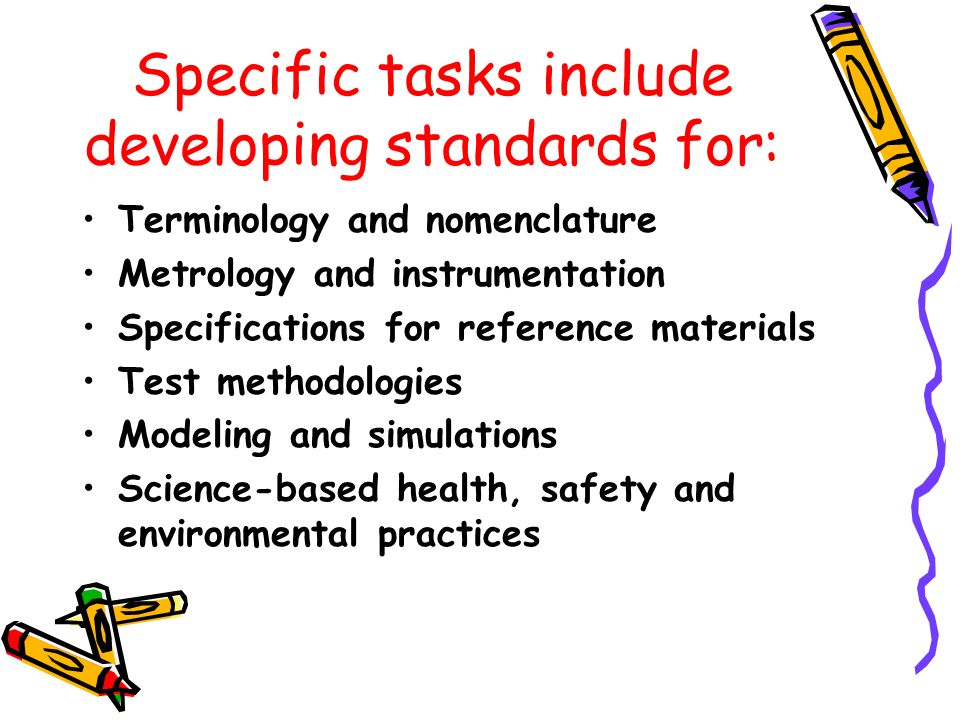 Specific tasks include developing standards for: Terminology and nomenclature Metrology and instrumentation Specifications for reference materials Test methodologies Modeling and simulations Science-based health, safety and environmental practices