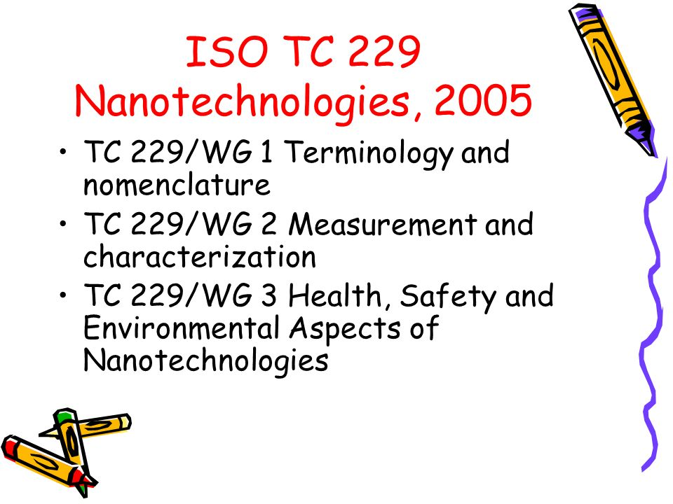 ISO TC 229 Nanotechnologies, 2005 TC 229/WG 1 Terminology and nomenclature TC 229/WG 2 Measurement and characterization TC 229/WG 3 Health, Safety and Environmental Aspects of Nanotechnologies