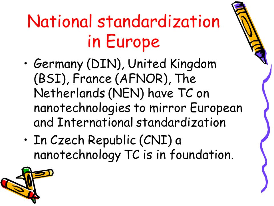 National standardization in Europe Germany (DIN), United Kingdom (BSI), France (AFNOR), The Netherlands (NEN) have TC on nanotechnologies to mirror European and International standardization In Czech Republic (CNI) a nanotechnology TC is in foundation.