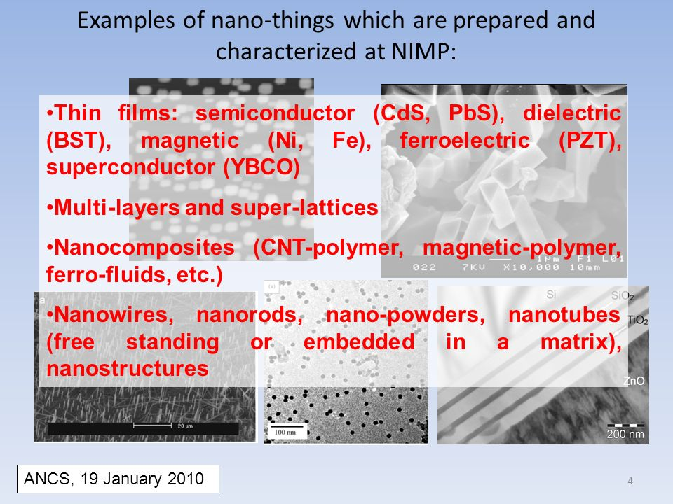 Examples of nano-things which are prepared and characterized at NIMP: Thin films: semiconductor (CdS, PbS), dielectric (BST), magnetic (Ni, Fe), ferroelectric (PZT), superconductor (YBCO) Multi-layers and super-lattices Nanocomposites (CNT-polymer, magnetic-polymer, ferro-fluids, etc.) Nanowires, nanorods, nano-powders, nanotubes (free standing or embedded in a matrix), nanostructures ANCS, 19 January