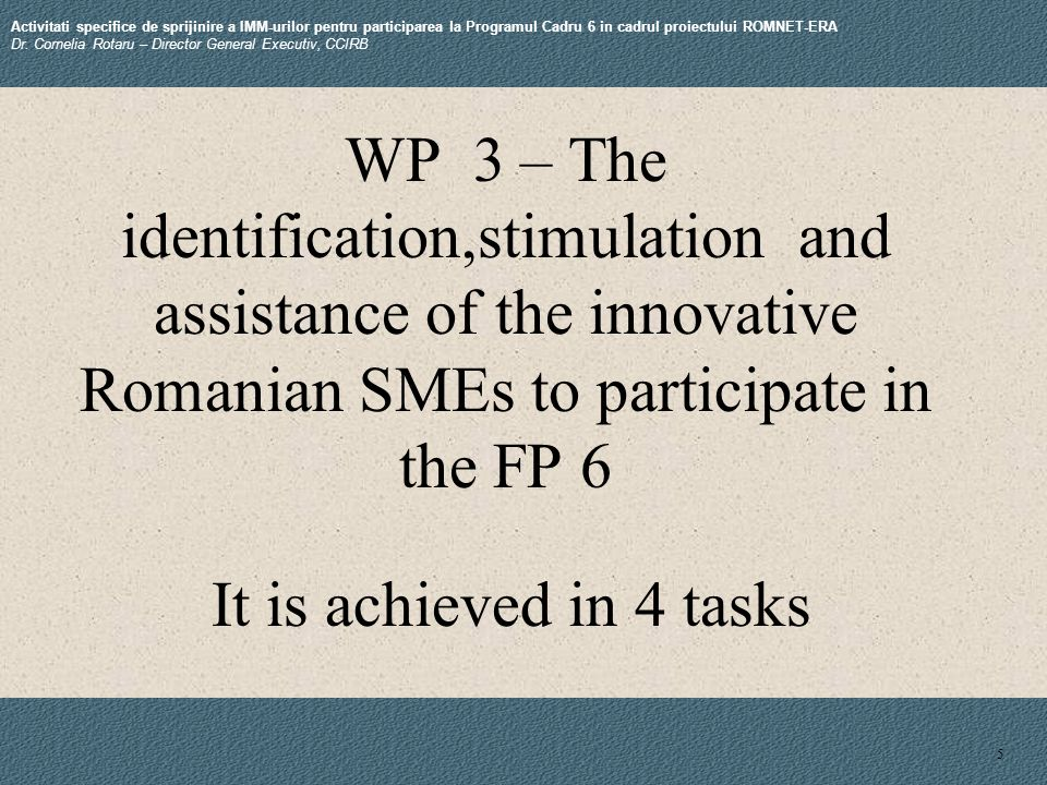 5 WP 3 – The identification,stimulation and assistance of the innovative Romanian SMEs to participate in the FP 6 Activitati specifice de sprijinire a