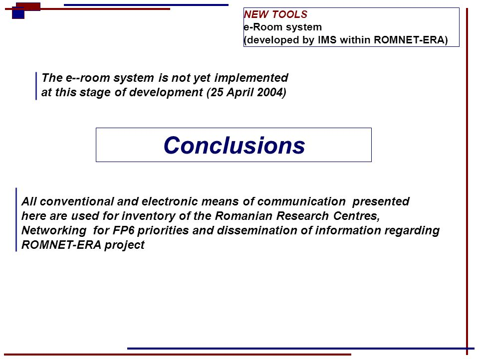 NEW TOOLS e-Room system (developed by IMS within ROMNET-ERA) The e--room system is not yet implemented at this stage of development (25 April 2004) Co
