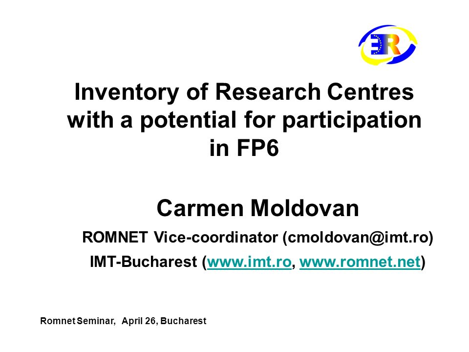 Inventory of Research Centres with a potential for participation in FP6 Carmen Moldovan ROMNET Vice-coordinator (cmoldovan@imt.ro) IMT-Bucharest (www.