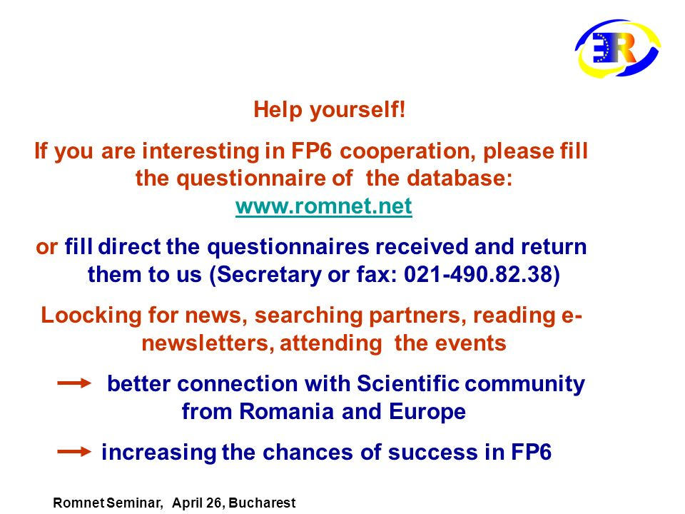 Help yourself! If you are interesting in FP6 cooperation, please fill the questionnaire of the database: www.romnet.net www.romnet.net or fill direct