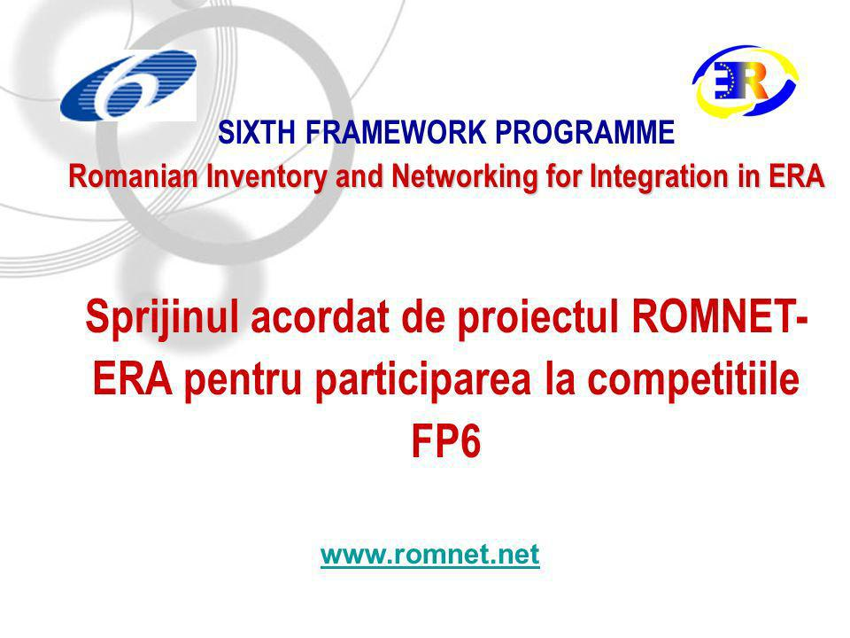 SIXTH FRAMEWORK PROGRAMME Romanian Inventory and Networking for Integration in ERA Sprijinul acordat de proiectul ROMNET- ERA pentru participarea la competitiile FP6 www.romnet.net