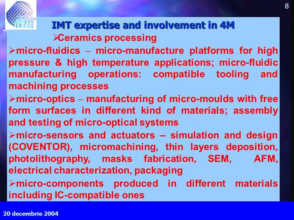September 2003 8 MEC, Cardiff University IMT expertise and involvement in 4M Ceramics processing micro-fluidics – micro-manufacture platforms for high pressure & high temperature applications; micro-fluidic manufacturing operations: compatible tooling and machining processes micro-optics – manufacturing of micro-moulds with free form surfaces in different kind of materials; assembly and testing of micro-optical systems micro-sensors and actuators – simulation and design (COVENTOR), micromachining, thin layers deposition, photolithography, masks fabrication, SEM, AFM, electrical characterization, packaging micro-components produced in different materials including IC-compatible ones 20 decembrie 2004