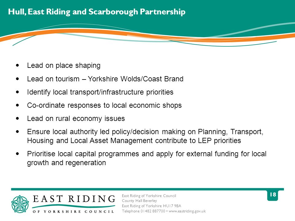 East Riding of Yorkshire Council County Hall Beverley East Riding of Yorkshire HU17 9BA Telephone 01482 887700 www.eastriding.gov.uk 18 Hull, East Riding and Scarborough Partnership Lead on place shaping Lead on tourism – Yorkshire Wolds/Coast Brand Identify local transport/infrastructure priorities Co-ordinate responses to local economic shops Lead on rural economy issues Ensure local authority led policy/decision making on Planning, Transport, Housing and Local Asset Management contribute to LEP priorities Prioritise local capital programmes and apply for external funding for local growth and regeneration