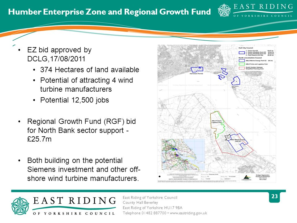 East Riding of Yorkshire Council County Hall Beverley East Riding of Yorkshire HU17 9BA Telephone 01482 887700 www.eastriding.gov.uk 23 Humber Enterprise Zone and Regional Growth Fund EZ bid approved by DCLG,17/08/2011 374 Hectares of land available Potential of attracting 4 wind turbine manufacturers Potential 12,500 jobs Regional Growth Fund (RGF) bid for North Bank sector support - £25.7m Both building on the potential Siemens investment and other off- shore wind turbine manufacturers.
