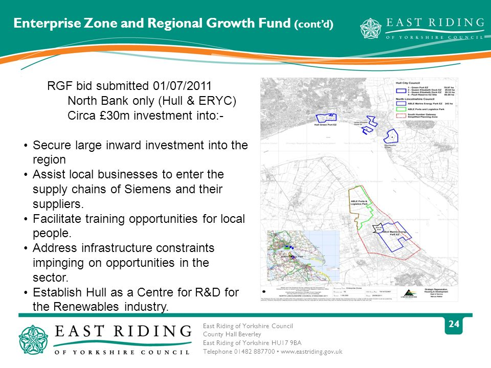 East Riding of Yorkshire Council County Hall Beverley East Riding of Yorkshire HU17 9BA Telephone 01482 887700 www.eastriding.gov.uk 24 Enterprise Zone and Regional Growth Fund (contd) RGF bid submitted 01/07/2011 North Bank only (Hull & ERYC) Circa £30m investment into:- Secure large inward investment into the region Assist local businesses to enter the supply chains of Siemens and their suppliers.