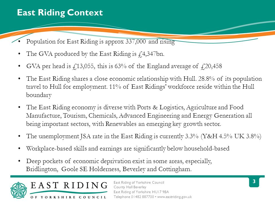 East Riding of Yorkshire Council County Hall Beverley East Riding of Yorkshire HU17 9BA Telephone 01482 887700 www.eastriding.gov.uk 4 Local Economic Context Source: ONS April 2010 – March 2011 ERYC (Numbers) ERYC (%) Hull (%) Y&H (%) GB (%) Economically Active 172,50079.972.77576.2 In Employment162,50075.162.568.470.3 Employees139,80065.856.359.660.8 Self Employed22,3009.25.58.29.0 Unemployed10,2005.914.18.77.6
