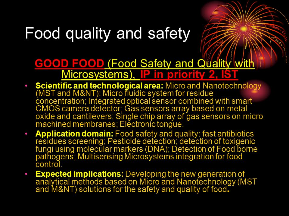 Food quality and safety GOOD FOOD (Food Safety and Quality with Microsystems), IP in priority 2, IST Scientific and technological area: Micro and Nanotechnology (MST and M&NT): Micro fluidic system for residue concentration; Integrated optical sensor combined with smart CMOS camera detector; Gas sensors array based on metal oxide and cantilevers; Single chip array of gas sensors on micro machined membranes; Electronic tongue.