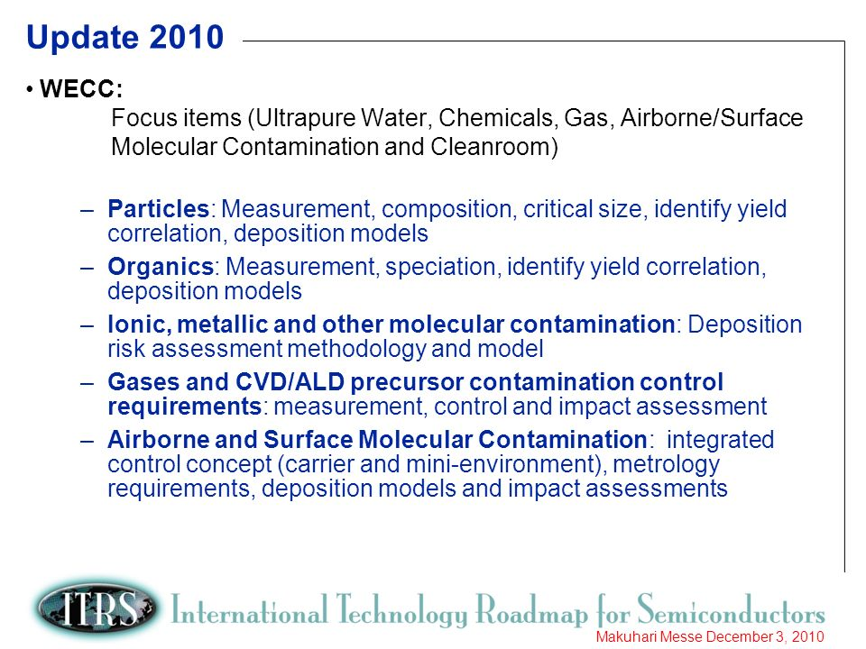 10 Makuhari Messe December 3, 2010 Update 2010 WECC: Focus items (Ultrapure Water, Chemicals, Gas, Airborne/Surface Molecular Contamination and Cleanroom) –Particles: Measurement, composition, critical size, identify yield correlation, deposition models –Organics: Measurement, speciation, identify yield correlation, deposition models –Ionic, metallic and other molecular contamination: Deposition risk assessment methodology and model –Gases and CVD/ALD precursor contamination control requirements: measurement, control and impact assessment –Airborne and Surface Molecular Contamination: integrated control concept (carrier and mini-environment), metrology requirements, deposition models and impact assessments