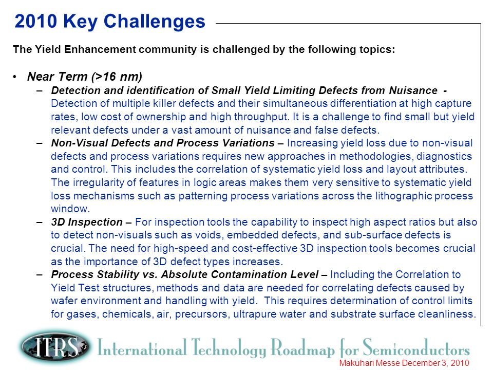 7 Makuhari Messe December 3, 2010 2010 Key Challenges The Yield Enhancement community is challenged by the following topics: Near Term (>16 nm) –Detection and identification of Small Yield Limiting Defects from Nuisance - Detection of multiple killer defects and their simultaneous differentiation at high capture rates, low cost of ownership and high throughput.