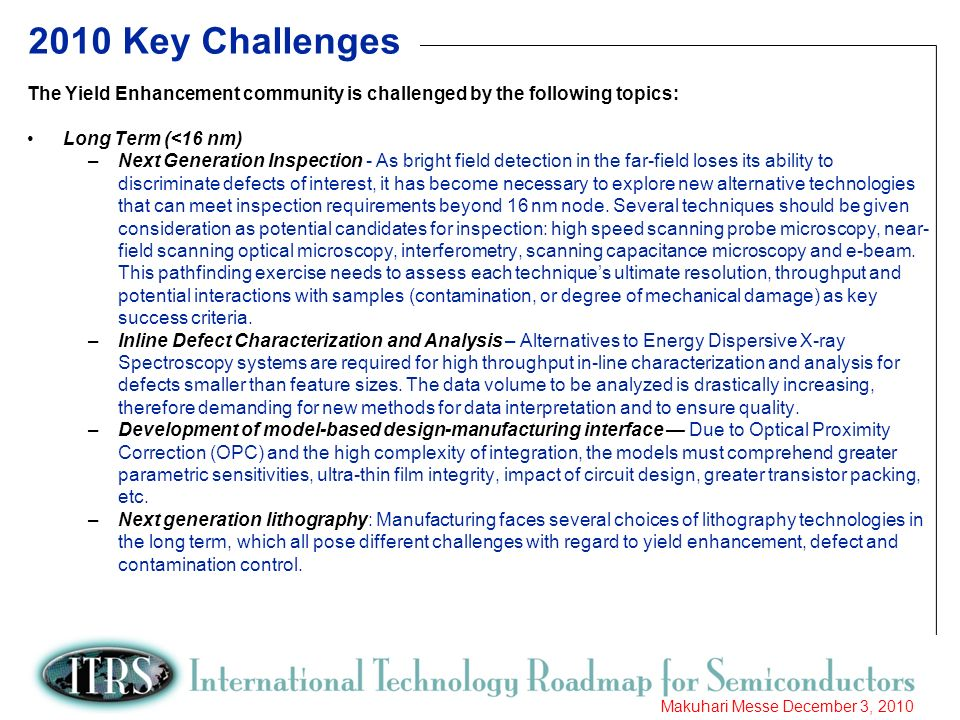 8 Makuhari Messe December 3, 2010 2010 Key Challenges The Yield Enhancement community is challenged by the following topics: Long Term (<16 nm) –Next Generation Inspection - As bright field detection in the far-field loses its ability to discriminate defects of interest, it has become necessary to explore new alternative technologies that can meet inspection requirements beyond 16 nm node.